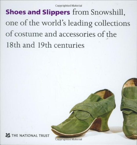 Shoes and Slippers: From Snowshill, One of the World's Leading Collections of Costume and Accessories of the 18th and 19th Centuries