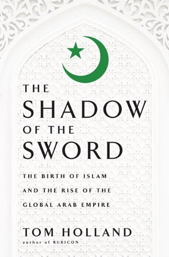 The Shadow of the Sword: The Birth of Islam and the Rise of the Global Arab Empire