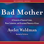 Bad Mother: A Chronicle of Maternal Crimes, Minor Calamities, and Occasional Moments of Grace | Ayelet Waldman