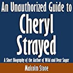 An Unauthorized Guide to Cheryl Strayed: A Short Biography of the Author of Wild and Dear Sugar | Malcolm Stone