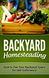 BACKYARD HOMESTEADING: HOW TO USE YOUR BACKYARD SPACE FOR SELF-SUFFICIENCY (Homesteader, Mini Farming Book 1)