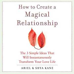 How to Create a Magical Relationship: The 3 Simple Ideas that Will Instantaneously Transform Your Love Life | [Ariel and Shya Kane]