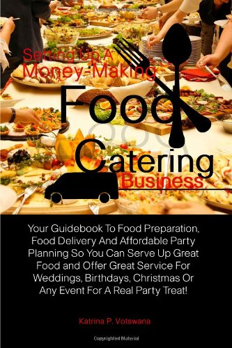 Setting Up A Money-Making Food Catering Business: Your Guidebook To Food Preparation, Food Delivery And Affordable Party Planning So You Can Serve Up. Or Any Event For A Real Party Treat!