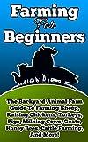 Farming For Beginners: The Backyard Animal Farm Guide To Farming Sheep, Raising Chickens, Turkeys, Pigs, Milking Cows, Goats, Honey Bees, Cattle Farming, ... (Farming, Farming For Beginners Book 1)