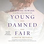 Young and Damned and Fair: The Life of Catherine Howard, Fifth Wife of King Henry VIII | Gareth Russell