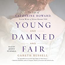 Young and Damned and Fair: The Life of Catherine Howard, Fifth Wife of King Henry VIII Audiobook by Gareth Russell Narrated by Jenny Funnell