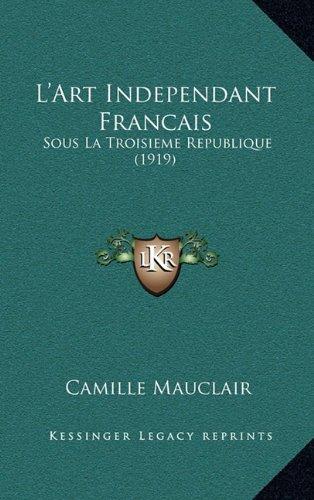 L'Art Independant Francais: Sous La Troisieme Republique (1919)