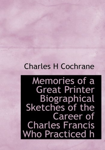Memories of a Great Printer Biographical Sketches of the Career of Charles Francis Who Practiced h