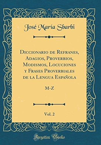 Diccionario de Refranes, Adagios, Proverbios, Modismos, Locuciones y Frases Proverbiales de la Lengua Española, Vol. 2: M-Z (Classic Reprint)  [Sbarbi, Jose Maria] (Tapa Dura)