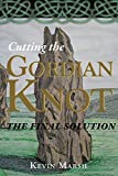 Cutting the Gordian Knot - the Final Solution by Kevin Marsh