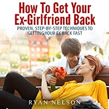 How to Get Your Ex-Girlfriend Back: Proven, Step-by-Step Techniques to Getting Your Ex Back Fast (       UNABRIDGED) by Ryan Nelson Narrated by Michael Smith