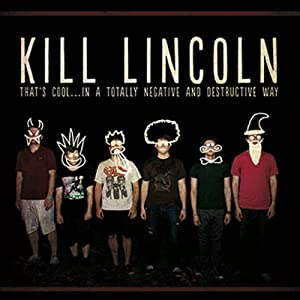 Kill Lincoln | That's Cool...In a Totally Negative and Destructive Way