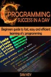 C Programming Success in a Day: Beginners' Guide To Fast, Easy and Efficient Learning of C Programming (C Programming, C++...
