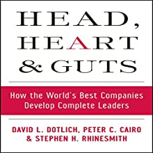 Head, Heart and Guts: How the World's Best Companies Develop Complete Leaders | Livre audio Auteur(s) : David L. Dotlich, Peter C. Cairo, Stephen H. Rhinesmith Narrateur(s) : Steven Menasche
