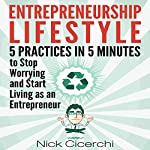 Entrepreneurship Lifestyle: 5 Practices in 5 Minutes to Stop Worrying and Start Living as an Entrepreneur | Nick Cicerchi