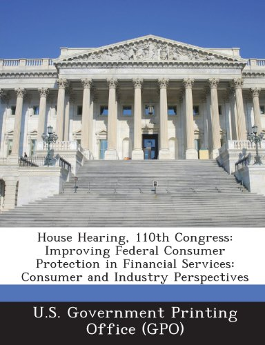 House Hearing, 110th Congress: Improving Federal Consumer Protection in Financial Services: Consumer and Industry Perspectives