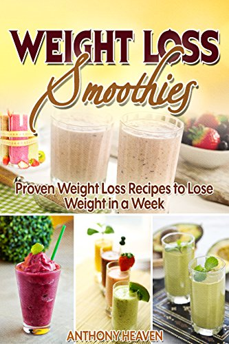 WEIGHT LOSS SMOOTHIES: Proven Weight Loss Recipes to Lose Weight in a Week by Anthony Heaven
