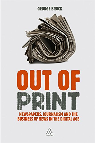 Out Of Print: Newspapers, Journalism And The Business Of News In The Digital Age