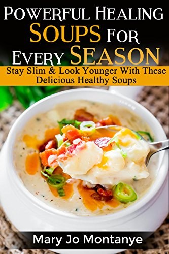 Powerful Healing Soups For Every Season: Stay Slim & Look Younger With These Delicious Healthy Soups by Mary Jo Montanye