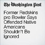 Former Redskins pro Bowler Says Offended Native Americans Shouldn't Be Ignored   Scott Allen,Liz Clarke
