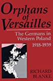 img - for Orphans Of Versailles: The Germans in Western Poland, 1918-1939 book / textbook / text book
