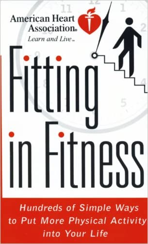 American Heart Association Fitting in Fitness: Hundreds of Simple Ways to Put More Physical Activity into Your Life written by American Heart Association