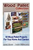 Wood Pallet Collection: 50 Wood Pallet Projects For Your Home And Garden: (Wood Pallets For Selling, Wood Pallets For Dummies) (DIY Crafts)