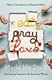 Image of Eat Pray Love Made Me Do It: Life Journeys Inspired by Elizabeth Gilbert's Bestselling Memoir