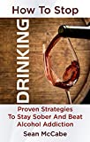 img - for How To Stop Drinking: Proven Strategies To Stay Sober And Beat Alcohol Addiction (How to stop drinking, how to stay sober, lose weight, clear thinking) book / textbook / text book