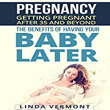 Getting Pregnant after 35 and Beyond: The Benefits of Having Your Baby Later Audiobook by Linda Vermont Narrated by Sarah Emerson
