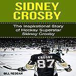 Sidney Crosby: The Inspirational Story of Hockey Superstar Sidney Crosby | Bill Redban