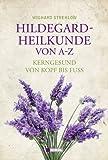 Hildegard-Heilkunde von A-Z: Kerngesund von Kopf bis Fuß
