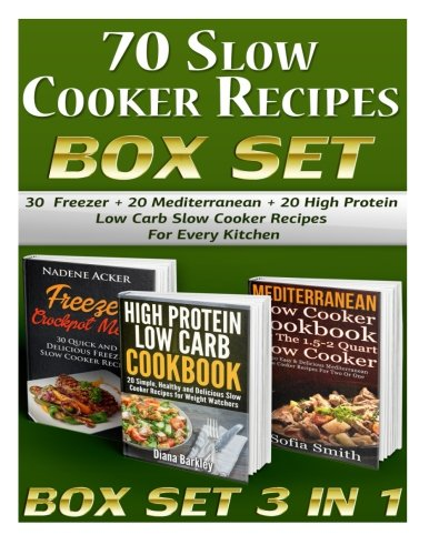 70 Slow Cooker Recipes BOX SET.: 30  Freezer + 20 Mediterranean + 20 High Protein Low Carb Slow Cooker Recipes For Every Kitchen! BOX SET 3 IN 1 (slow ... chicken recipes, slow cooker recipes for two) by Nadene Acker, Diana Barkley, Sofia Smith