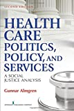 Health Care Politics, Policy and Services: A Social Justice Analysis, Second Edition