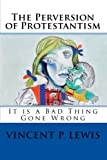 img - for The Perversion of Protestantism: It is a Bad Thing Gone Wrong (Volume 1) book / textbook / text book