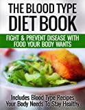 The Blood Type Diet Book: Fight And Prevent Disease With Food Your Body Wants - Includes Blood Type Recipes Your Body Needs To Stay Healthy