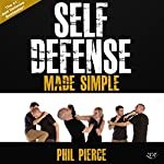 Self-Defense Made Simple: Easy and Effective Self-Protection Whatever Your Age, Size, or Skill! | Phil Pierce