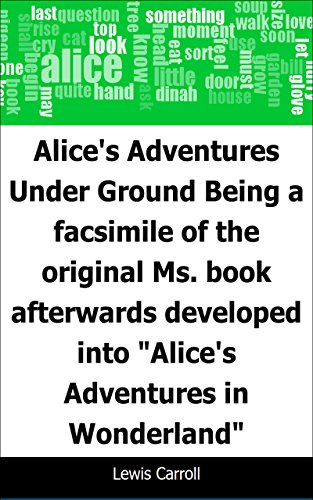 Alice's Adventures Under Ground: Being a facsimile of the original Ms. book afterwards developed into