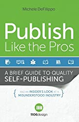 Publish Like the Pros- A Brief Guide to Quality Self Publishing and an Insiders Look at a Misunderstood Industry