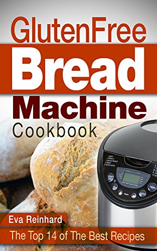 Gluten Free Bread Machine Cookbook: The Top 14 of The Best Recipes