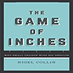 The Game of Inches: Why Small Change Wins Big Results | Nigel Collin