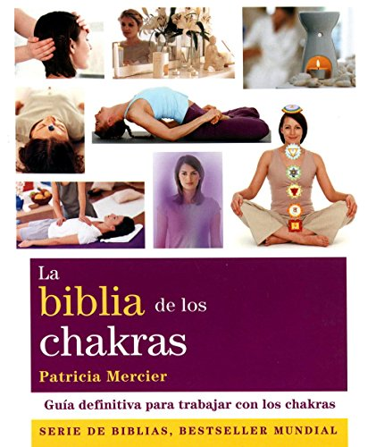 La biblia de los chakras: Guía definitiva para trabajar con los chakras (Cuerpo-Mente)