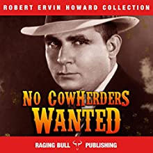 No Cowherders Wanted: Robert Ervin Howard Collection, Book 6 Audiobook by Robert Ervin Howard,  Raging Bull Publishing Narrated by Michael Stuhre