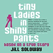 Tiny Ladies in Shiny Pants: Based on a True Story | [Jill Soloway]