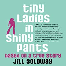 Tiny Ladies in Shiny Pants: Based on a True Story (       UNABRIDGED) by Jill Soloway Narrated by Jill Soloway