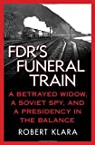 FDRs Funeral Train: A Betrayed Widow, a Soviet Spy, and a Presidency in the Balance