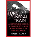 FDR's Funeral Train: A Betrayed Widow, a Soviet Spy, and a Presidency in the Balance ~ Robert Klara