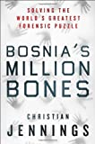 Bosnias Million Bones: Solving the Worlds Greatest Forensic Puzzle