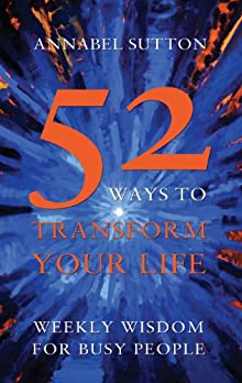 52 Ways To Transform Your Life: Weekly Wisdom For Busy People