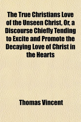 The True Christians Love of the Unseen Christ, Or, a Discourse Chiefly Tending to Excite and Promote the Decaying Love of Christ in the Hearts of ... Himself to Them That Love Him to Which Is No